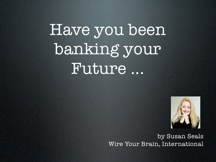 Have you been banking your   Future ...                        by Susan Seals       Wire Your Brain, International