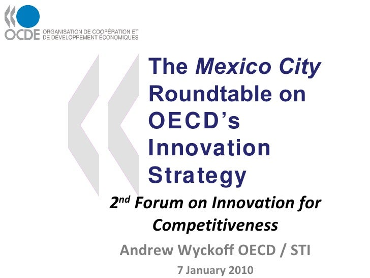 The  Mexico City  Roundtable on  OECD's Innovation Strategy 2 nd  Forum on Innovation for Competitiveness Andrew Wyckoff O...