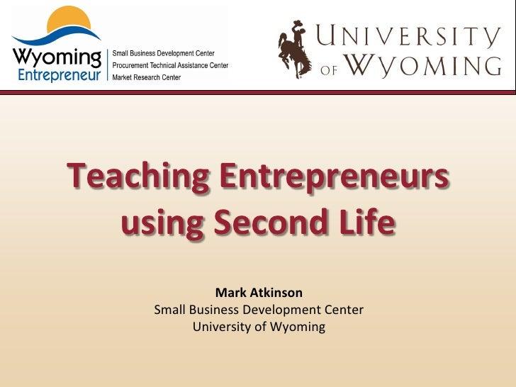 Teaching Entrepreneurs   using Second Life               Mark Atkinson     Small Business Development Center           Uni...