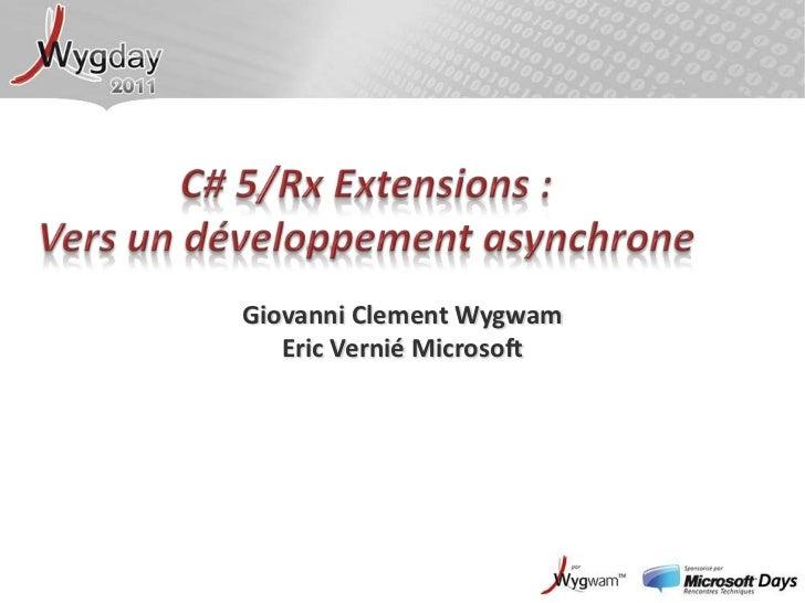 C# 5/Rx Extensions :Vers un développement asynchrone<br />Giovanni ClementWygwam<br />Eric Vernié Microsoft<br />