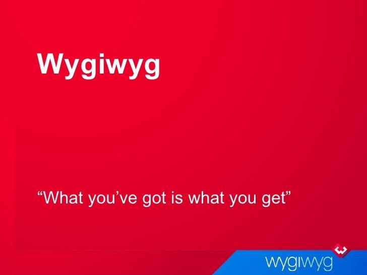 """Wygiwyg <ul><li>"""" What you've got is what you get"""" </li></ul>"""