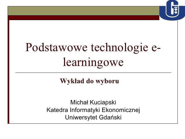 Podstawowe technologie e-learningowe Michał Kuciapski Katedra Informatyki Ekonomicznej Uniwersytet Gdański Wykład do wyboru