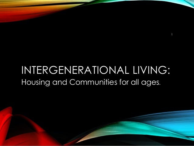 INTERGENERATIONAL LIVING: Housing and Communities for all ages. 1