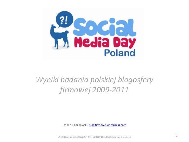 Wyniki badania polskiej blogosfery       firmowej 2009-2011           Dominik Kaznowski, blogifirmowe.wordpress.com      W...