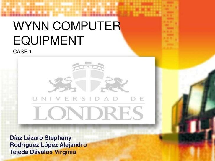 WYNN COMPUTER EQUIPMENT CASE 1Díaz Lázaro StephanyRodríguez López AlejandroTejeda Dávalos Virginia