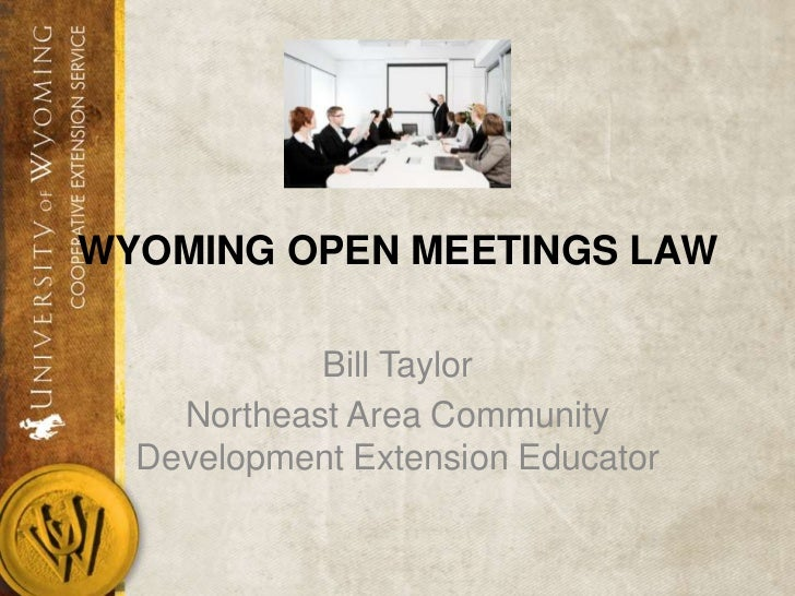 WYOMING OPEN MEETINGS LAW            Bill Taylor    Northeast Area Community  Development Extension Educator