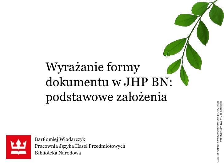 Bartłomiej Włodarczyk Pracownia Języka Haseł Przedmiotowych Biblioteka Narodowa Wyrażanie formy dokumentu w JHP BN: podsta...
