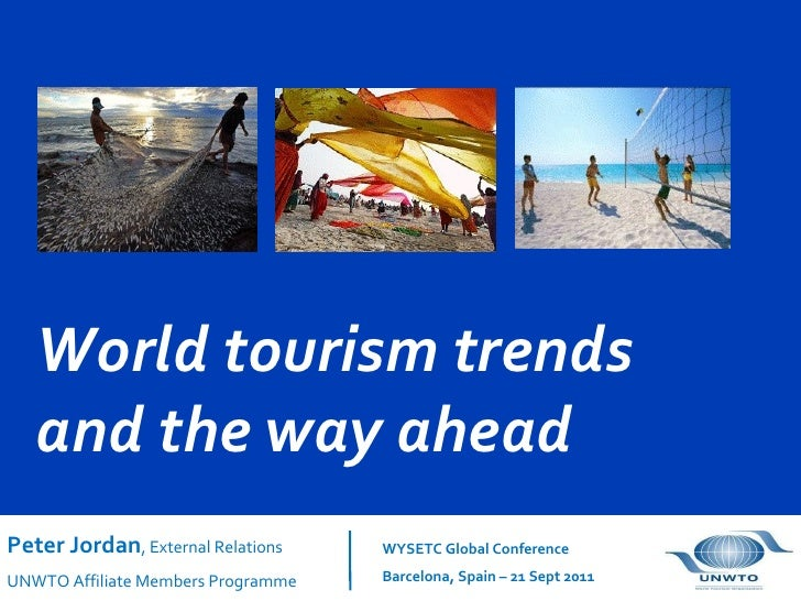 World tourism trends and the way ahead Peter Jordan ,  External Relations UNWTO Affiliate Members Programme WYSETC Global ...