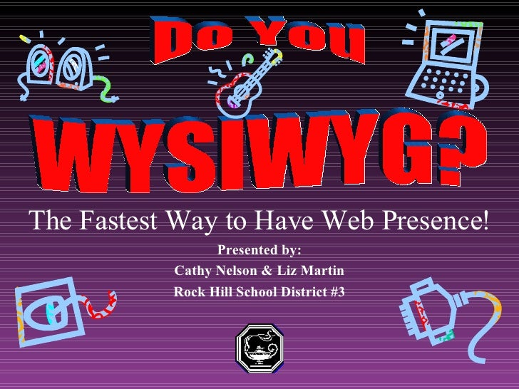 The Fastest Way to Have Web Presence! Presented by: Cathy Nelson & Liz Martin Rock Hill School District #3   WYSIWYG? Do You