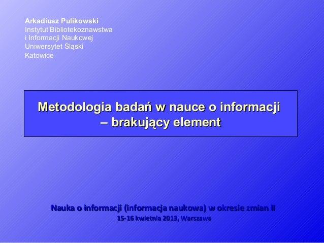 Metodologia badań w nauce o informacjiMetodologia badań w nauce o informacji– brakujący element– brakujący elementArkadius...