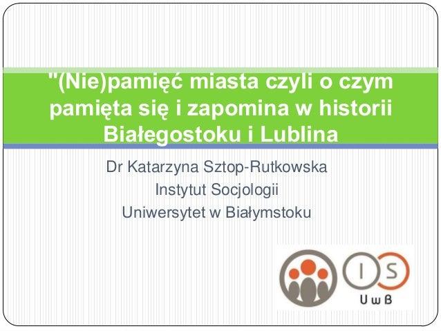 """""""(Nie)pamięć miasta czyli o czympamięta się i zapomina w historii     Białegostoku i Lublina     Dr Katarzyna Sztop-Rutkow..."""