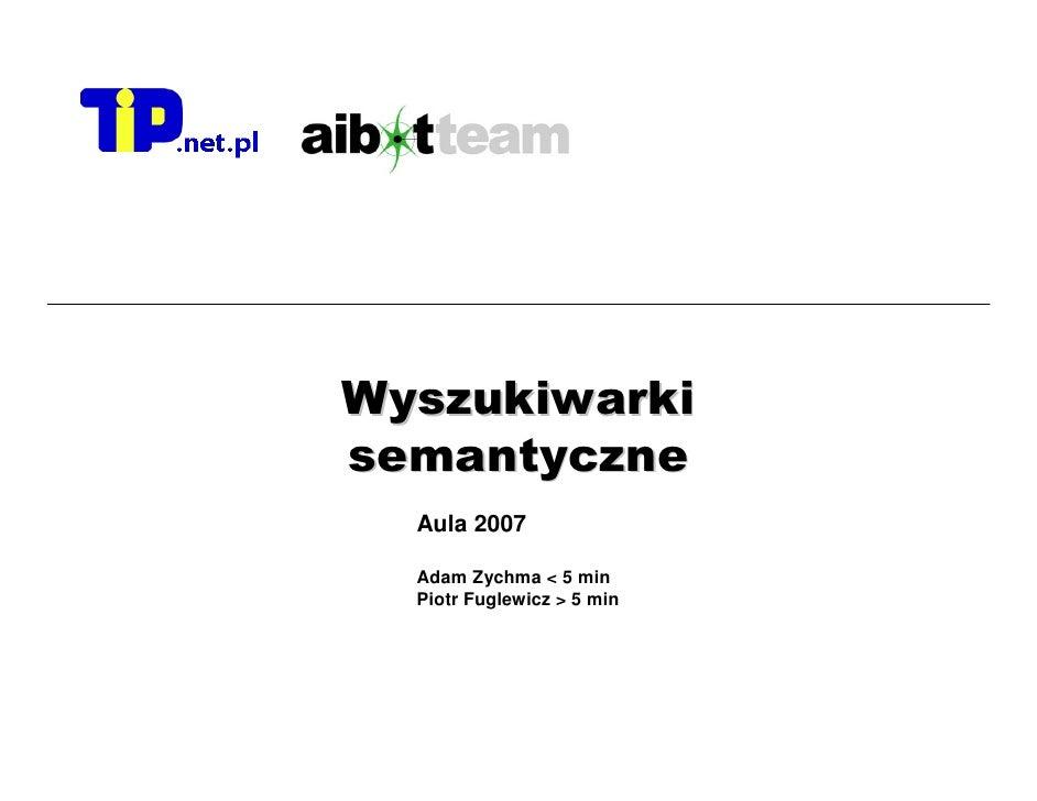 Wyszukiwarki              semantyczne                Aula 2007                 Adam Zychma < 5 min                Piotr Fu...