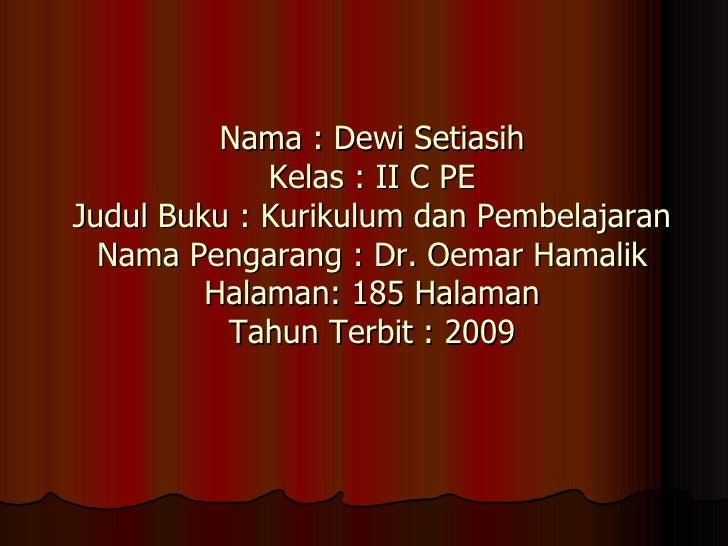 Nama : Dewi Setiasih Kelas : II C PE Judul Buku : Kurikulum dan Pembelajaran Nama Pengarang : Dr. Oemar Hamalik Halaman: 1...