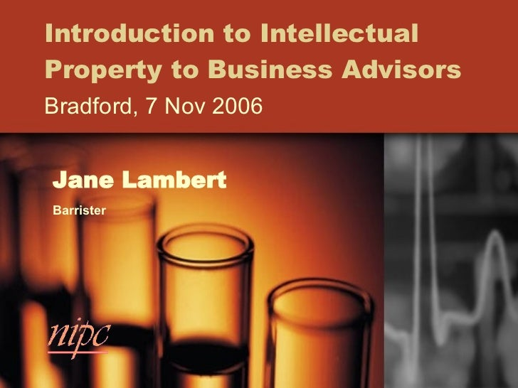 Introduction to Intellectual Property to Business Advisors Bradford, 7 Nov 2006 Jane Lambert Barrister