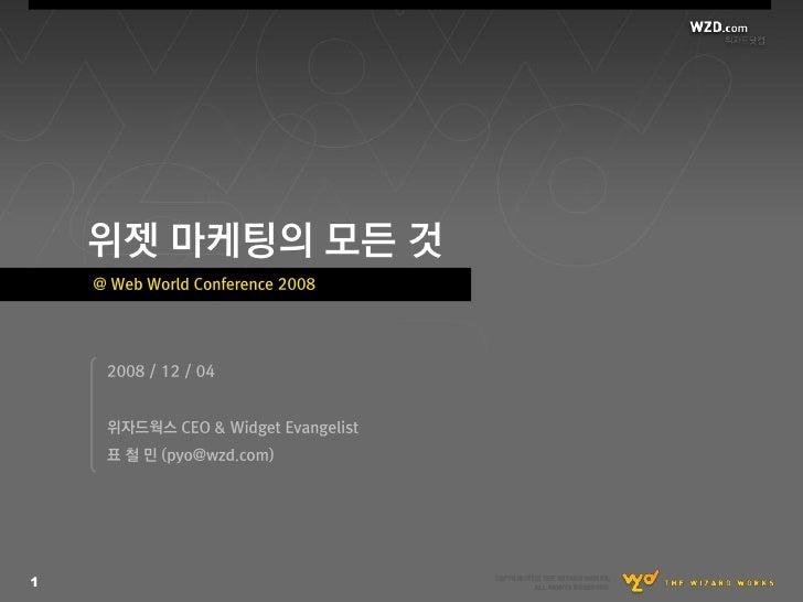 위젯 마케팅의 모든 것     @ Web World Conference 2008          2008 / 12 / 04        위자드웍스 CEO & Widget Evangelist      표 첛 믺 (pyo@...