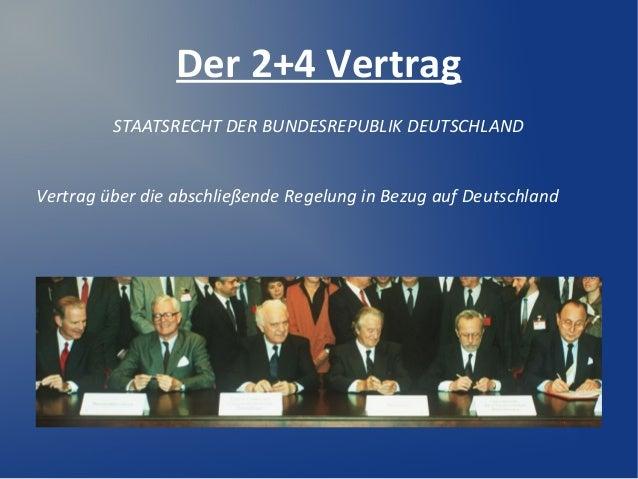 Der 2+4 Vertrag STAATSRECHT DER BUNDESREPUBLIK DEUTSCHLAND Vertrag über die abschließende Regelung in Bezug auf Deutschland