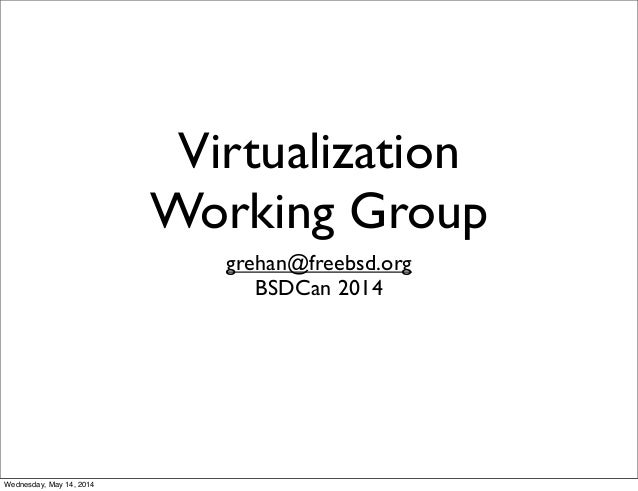 Virtualization Working Group grehan@freebsd.org BSDCan 2014 Wednesday, May 14, 2014
