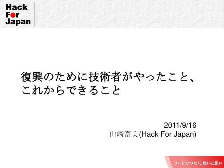 復興のために技術者がやったこと、これからできること<br />2011/9/16<br />山崎富美(Hack For Japan)<br />