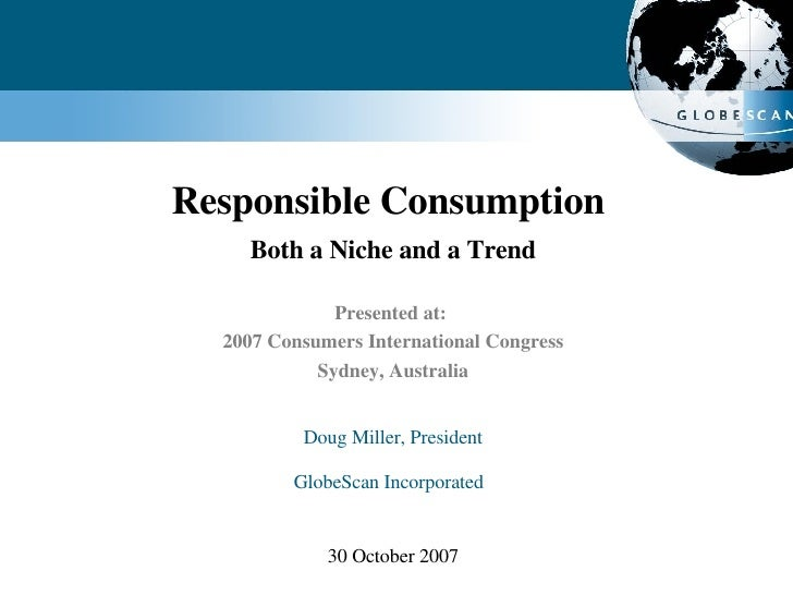Responsible Consumption  Both a Niche and a Trend Presented at:  2007 Consumers International Congress Sydney, Australia D...