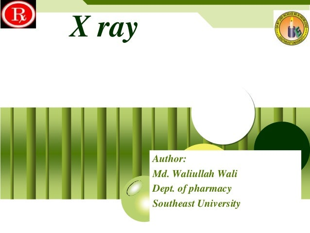 X ray  Author: Md. Waliullah Wali Dept. of pharmacy Southeast University