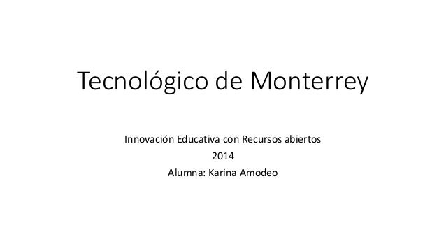 Tecnológico de Monterrey  Innovación Educativa con Recursos abiertos  2014  Alumna: Karina Amodeo