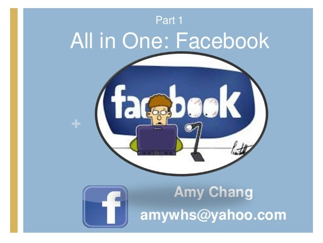 Part 1All in One: Facebook+           Amy Chang       amywhs@yahoo.com
