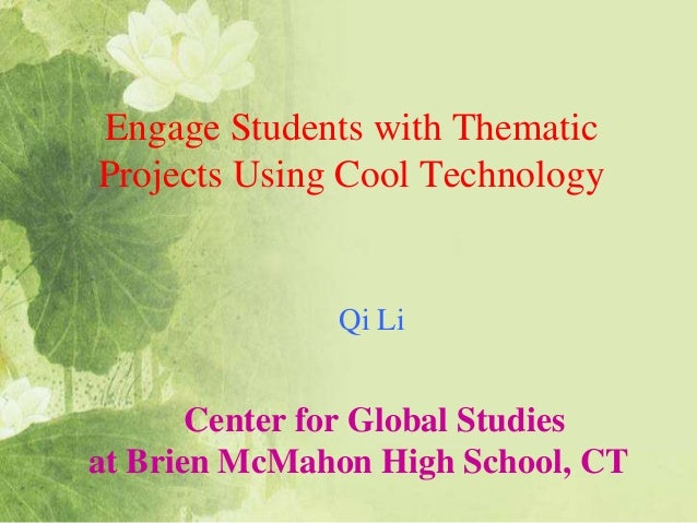 Engage Students with ThematicProjects Using Cool TechnologyCenter for Global Studiesat Brien McMahon High School, CTQi Li