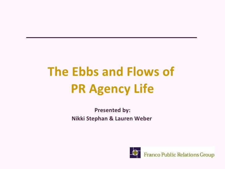 The Ebbs and Flows of  PR Agency Life <ul><li>Presented by: </li></ul><ul><li>Nikki Stephan & Lauren Weber  </li></ul>