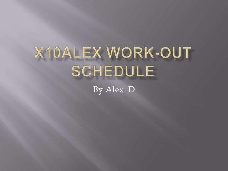 X10Alex WORK-OUT SCHEDULE<br />By Alex :D<br />
