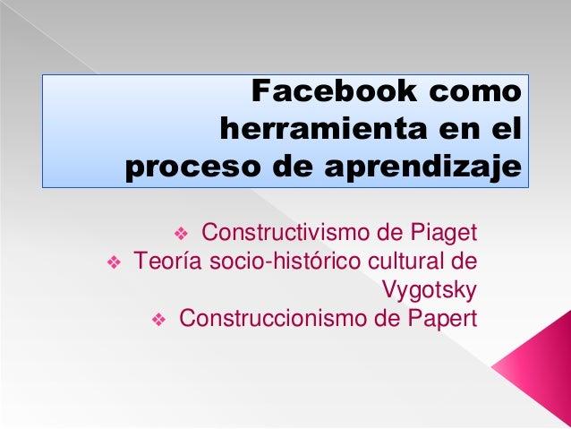 Facebook como herramienta en el proceso de aprendizaje ❖ Constructivismo de Piaget ❖ Teoría socio-histórico cultural de Vy...