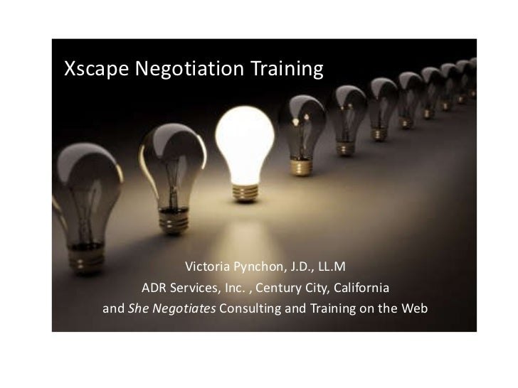 Xscape Negotiation Training Victoria Pynchon, J.D., LL.M ADR Services, Inc. , Century City, California and  She Negotiates...