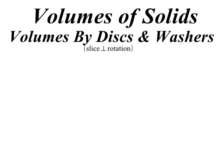 Volumes of Solids Volumes By Discs & Washers          ( slice ⊥ rotation )