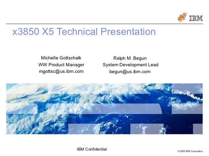 x3850 X5 Technical Presentation March 30, 2009 Ralph M. Begun  System Development Lead begun@us.ibm.com  Michelle Gottscha...