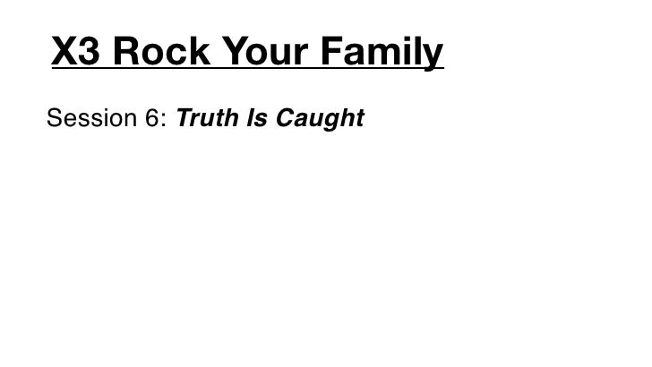 X3 Rock Your FamilySession 6: Truth Is Caught