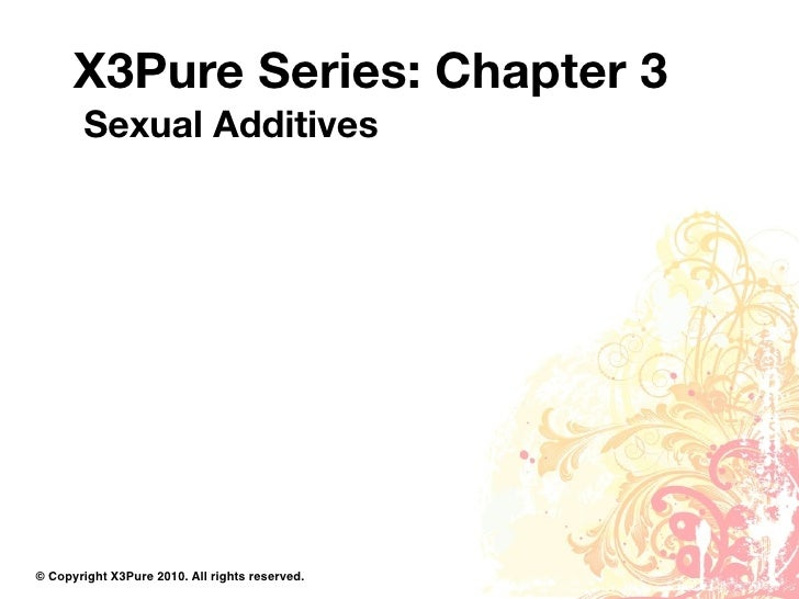 X3Pure Series: Chapter 3         Sexual Additives     © Copyright X3Pure 2010. All rights reserved.