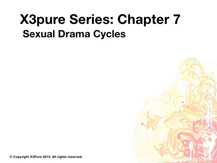 X3pure Series: Chapter 7         Sexual Drama Cycles     © Copyright X3Pure 2010. All rights reserved.