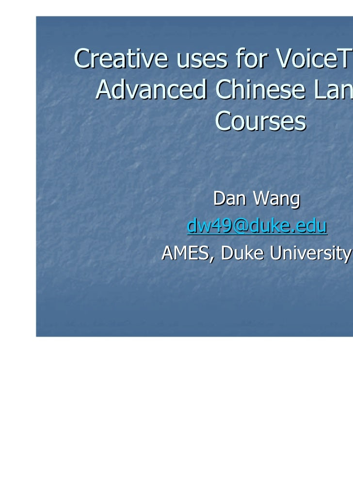 Creative uses for VoiceThread in  Advanced Chinese Language            Courses            Dan Wang         dw49@duke.edu  ...
