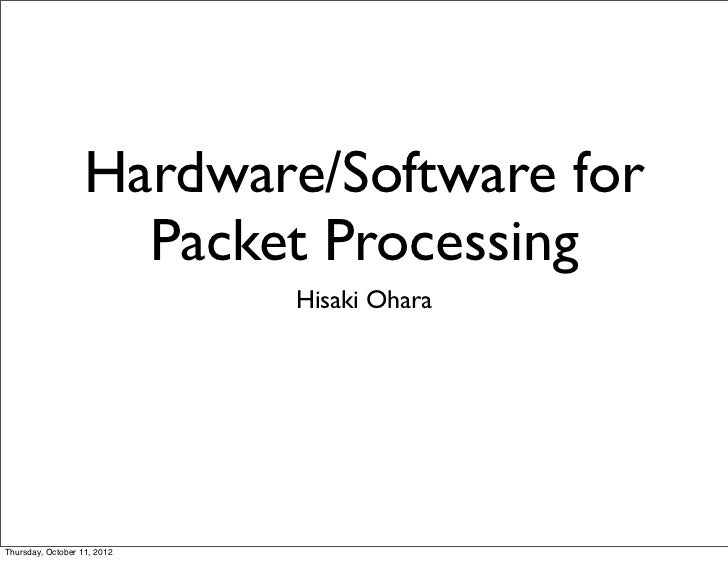 Hardware/Software for                     Packet Processing                             Hisaki OharaThursday, October 11, ...