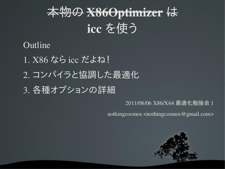 本物の X86Optimizer は          icc を使うOutline1.X86 なら icc だよね!2. コンパイラと協調した最適化3. 各種オプションの詳細                       2011/08/06...