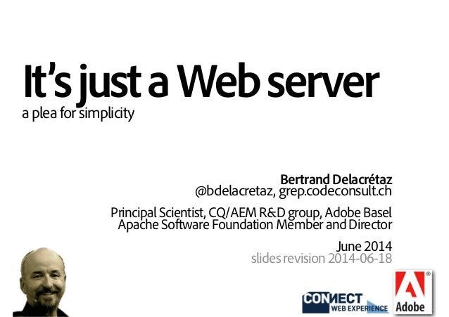 It'sjustaWebserverapleaforsimplicity BertrandDelacrétaz @bdelacretaz, grep.codeconsult.ch PrincipalScientist,CQ/AEMR&Dgro...