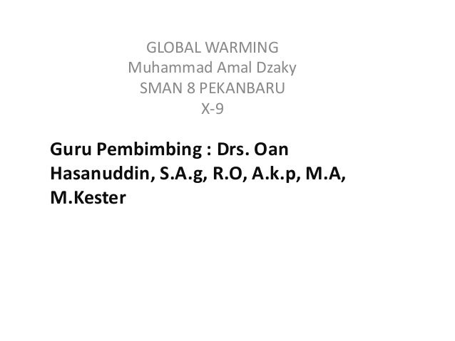 GLOBAL WARMING         Muhammad Amal Dzaky          SMAN 8 PEKANBARU                 X-9Guru Pembimbing : Drs. OanHasanudd...