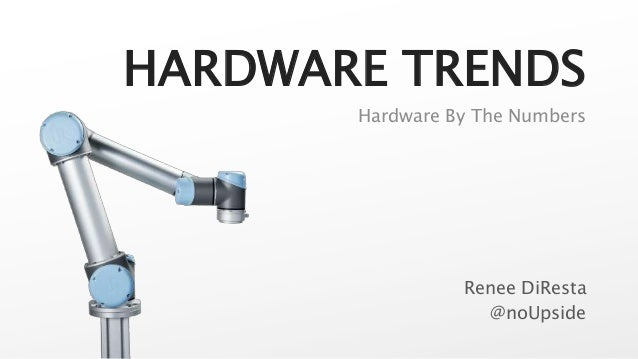 HARDWARE TRENDS Renee DiResta @noUpside Hardware By The Numbers