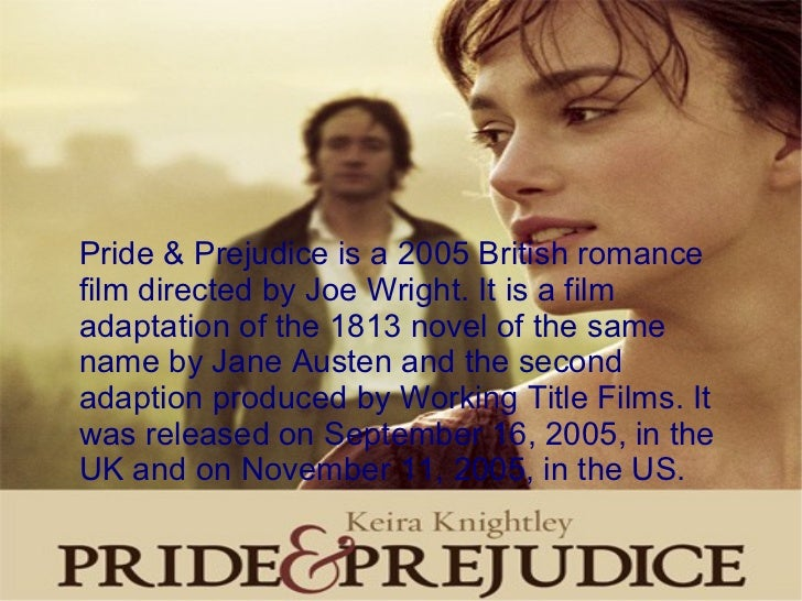 Pride & Prejudice is a 2005 British romance film directed by Joe Wright. It is a film adaptation of the 1813 novel of the ...