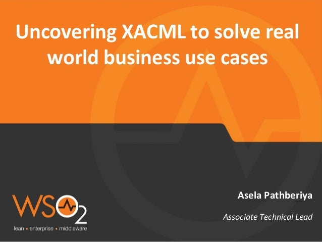 Uncovering XACML to solve real world business use cases Asela Pathberiya Associate Technical Lead
