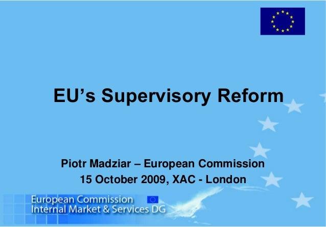 EU's Supervisory Reform Piotr Madziar – European Commission 15 October 2009, XAC - London