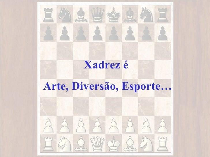 Xadrez éArte, Diversão, Esporte…