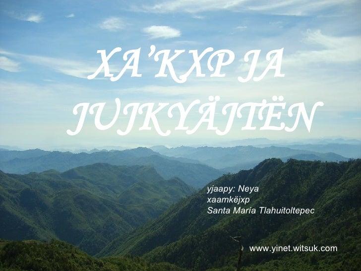 XA'KXP JA  JUJKYÄJTËN yjaapy: Neya xaamkëjxp   Santa María Tlahuitoltepec   www.yinet.witsuk.com