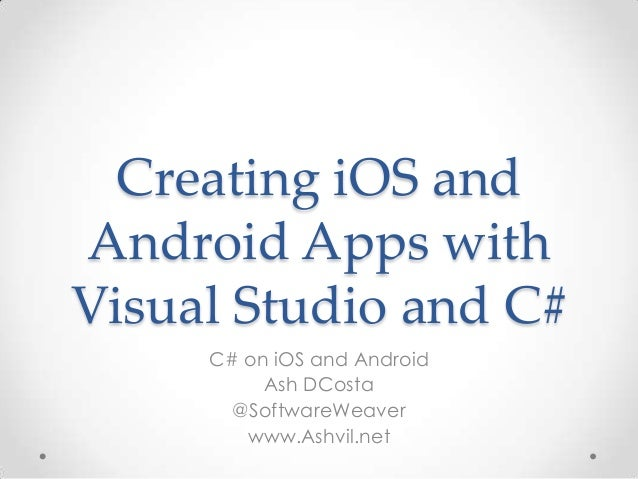 Creating iOS andAndroid Apps withVisual Studio and C#C# on iOS and AndroidAsh DCosta@SoftwareWeaverwww.Ashvil.net
