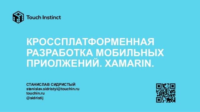 КРОССПЛАТФОРМЕННАЯ РАЗРАБОТКА МОБИЛЬНЫХ ПРИОЛЖЕНИЙ. XAMARIN. СТАНИСЛАВ СИДРИСТЫЙ stanislav.sidristyi@touchin.ru touchin.ru...