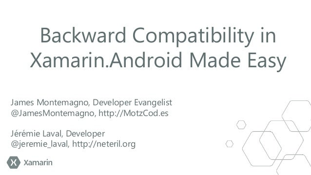 Backward Compatibility in Xamarin.Android Made Easy James Montemagno, Developer Evangelist @JamesMontemagno, http://MotzCo...